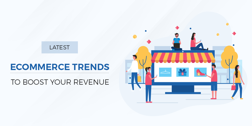 Latest Ecommerce Trends to Boost Your Revenue